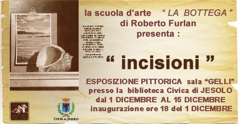 Dal 1 al 15 dicembre 2016 presso la Sala Gelli della Biblioteca Civica la scuola d' arte La Bottega di Roberto Furlan presenta Incisioni