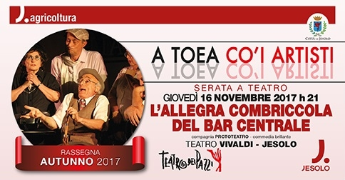 L'allegra combriccola del bar centrale: 16 novembre 2017 serata al teatro Vivaldi di Jesolo, conclusiva della Rassegna A Toea Co i Artisti